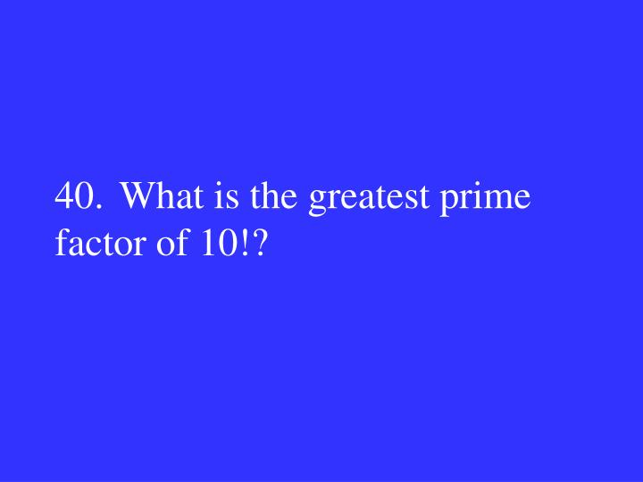 40.What is the greatest prime factor of 10!?