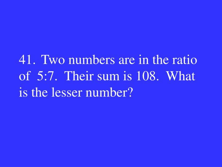 41.Two numbers are in the ratio of  5:7.  Their sum is 108.  What is the lesser number?