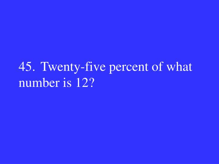45.Twenty-five percent of what number is 12?