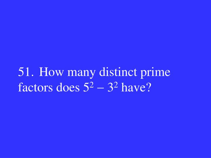 51.How many distinct prime factors does 5