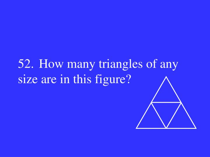 52.How many triangles of any size are in this figure?