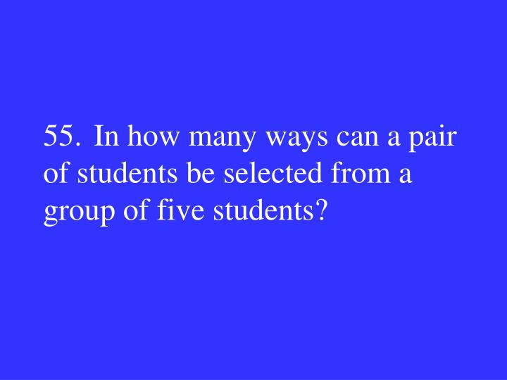 55.In how many ways can a pair of students be selected from a group of five students?