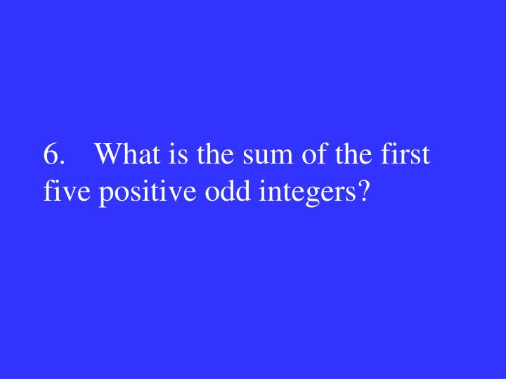 6.What is the sum of the first five positive odd integers?