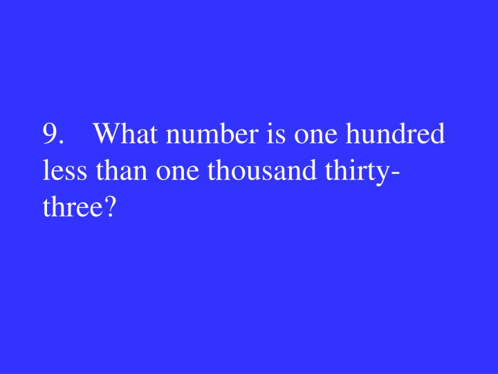 9.What number is one hundred less than one thousand thirty-three?