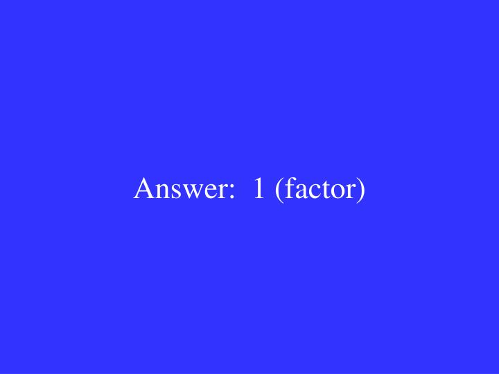 Answer:  1 (factor)