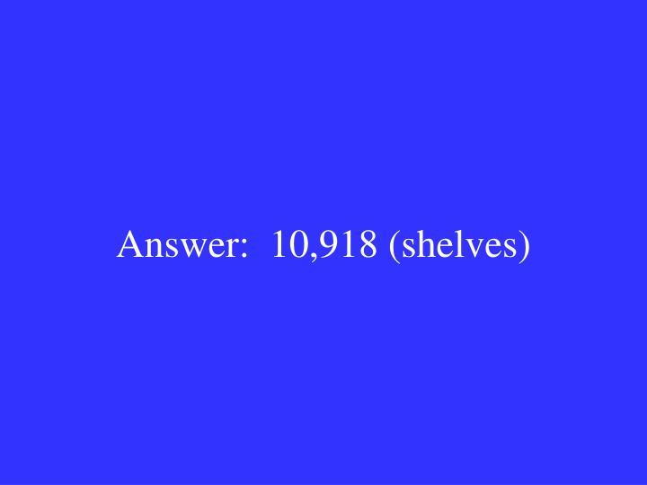 Answer:  10,918 (shelves)