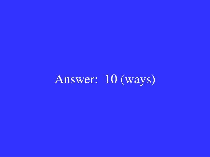 Answer:  10 (ways)