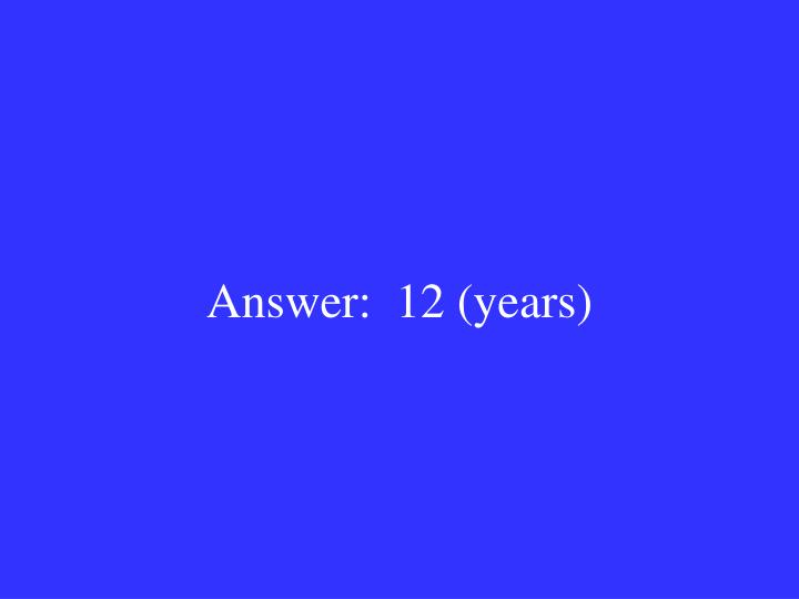 Answer:  12 (years)