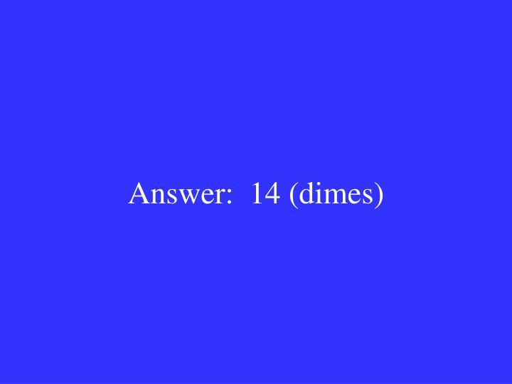 Answer:  14 (dimes)