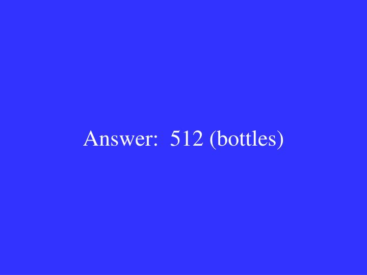 Answer:  512 (bottles)