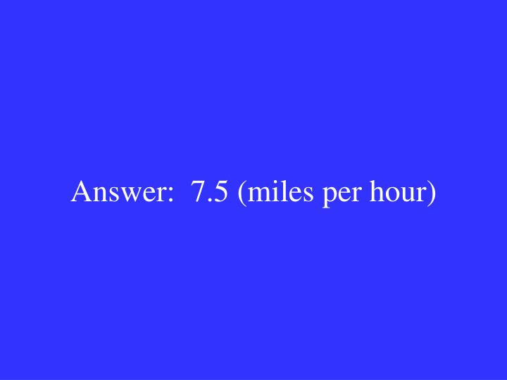 Answer:  7.5 (miles per hour)