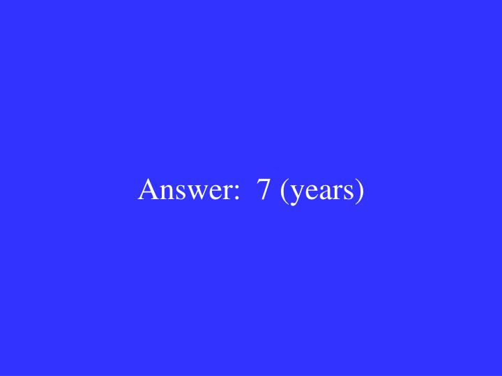 Answer:  7 (years)