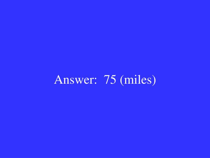 Answer:  75 (miles)