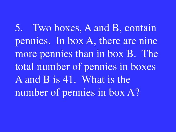 5.Two boxes, A and B, contain pennies.  In box A, there are nine more pennies than in box B.  The total number of pennies in boxes A and B is 41.  What is the number of pennies in box A?