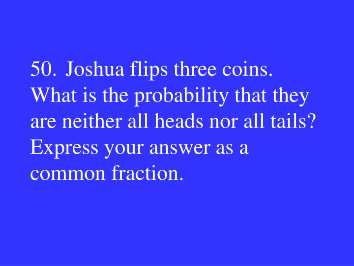 50.Joshua flips three coins.  What is the probability that they are neither all heads nor all tails?  Express your answer as a common fraction.