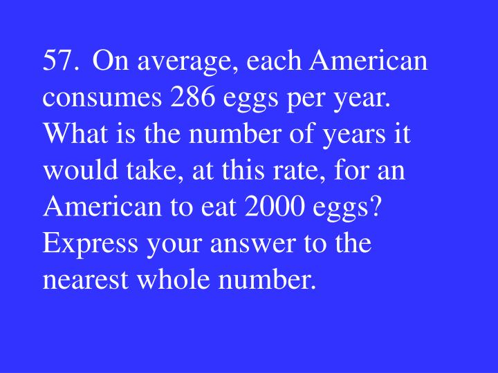 57.On average, each American consumes 286 eggs per year.  What is the number of years it would take, at this rate, for an American to eat 2000 eggs?  Express your answer to the nearest whole number.