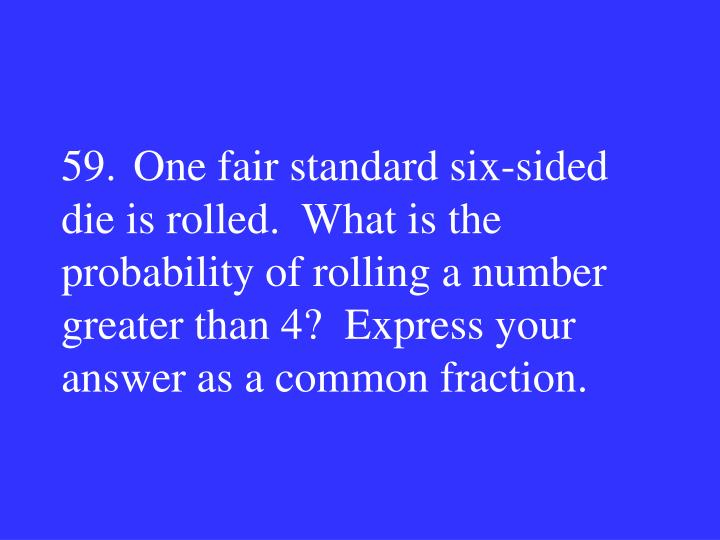 59.One fair standard six-sided die is rolled.  What is the probability of rolling a number greater than 4?  Express your answer as a common fraction.