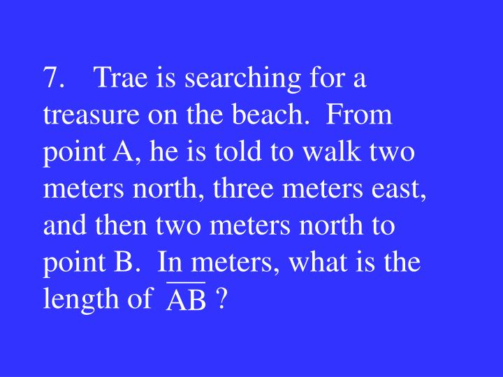 7.Trae is searching for a treasure on the beach.  From point A, he is told to walk two meters north, three meters east, and then two meters north to point B.  In meters, what is the length of        ?