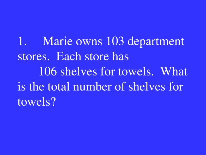 1.     Marie owns 103 department stores.  Each store has 106 shelves for towels.  What is the total number of shelves for towels?