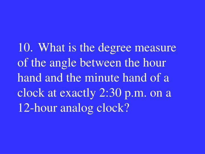 10.What is the degree measure of the angle between the hour hand and the minute hand of a clock at exactly 2:30 p.m. on a 12-hour analog clock?