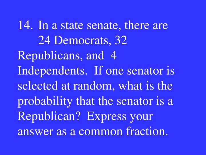 14.In a state senate, there are 24 Democrats, 32 Republicans, and  4 Independents.  If one senator is selected at random, what is the probability that the senator is a Republican?  Express your answer as a common fraction.