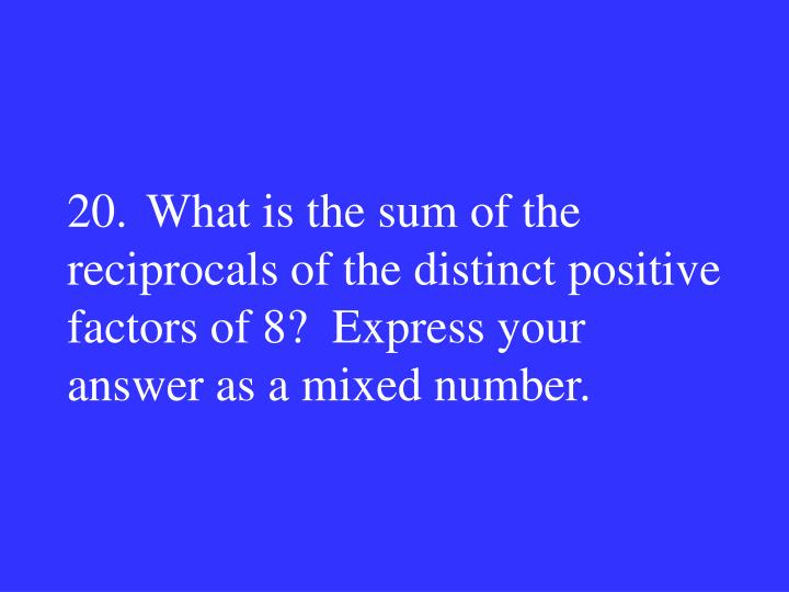 20.What is the sum of the reciprocals of the distinct positive factors of 8?  Express your answer as a mixed number.