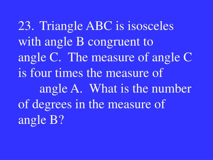 23.Triangle ABC is isosceles with angle B congruent to     angle C.  The measure of angle C is four times the measure of angle A.  What is the number of degrees in the measure of     angle B?