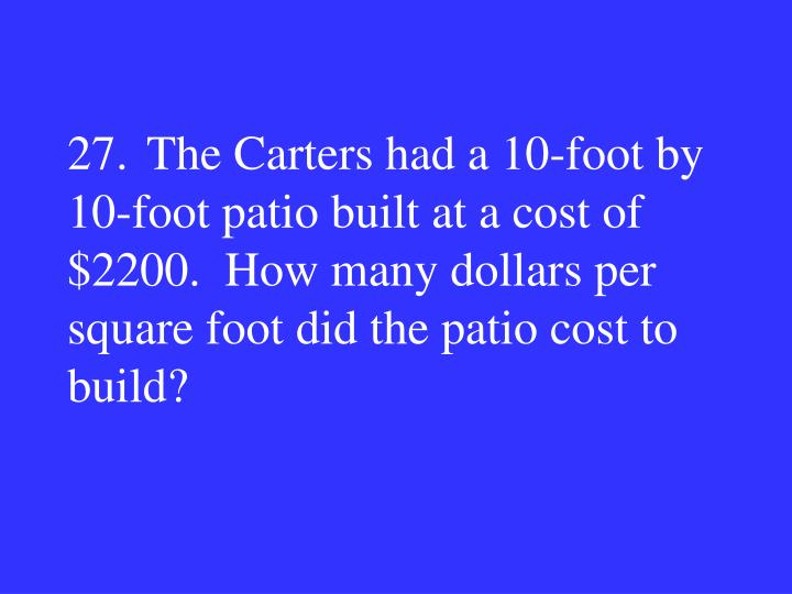 27.The Carters had a 10-foot by 10-foot patio built at a cost of $2200.  How many dollars per square foot did the patio cost to build?