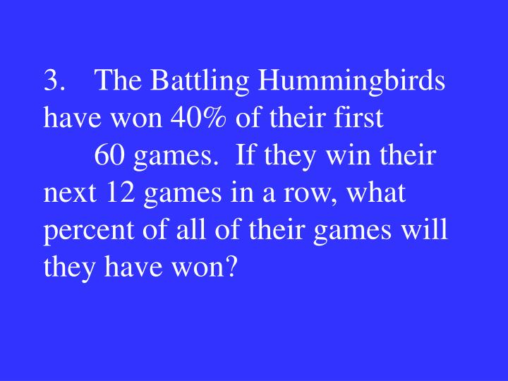 3.The Battling Hummingbirds have won 40% of their first 60 games.  If they win their next 12 games in a row, what percent of all of their games will they have won?