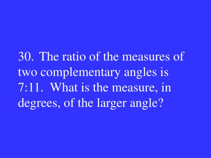 30.The ratio of the measures of two complementary angles is 7:11.  What is the measure, in degrees, of the larger angle?