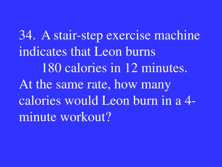 34.A stair-step exercise machine indicates that Leon burns 180 calories in 12 minutes.  At the same rate, how many calories would Leon burn in a 4-minute workout?