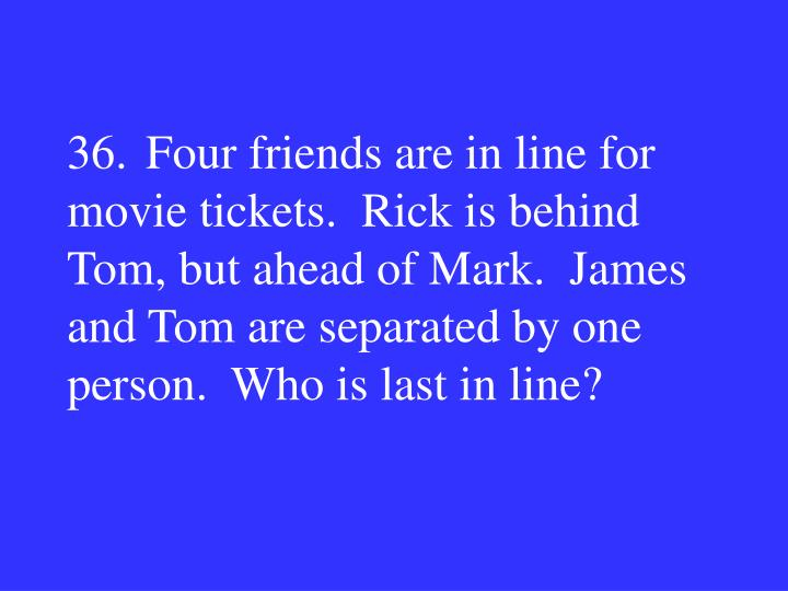 36.Four friends are in line for movie tickets.  Rick is behind Tom, but ahead of Mark.  James and Tom are separated by one person.  Who is last in line?