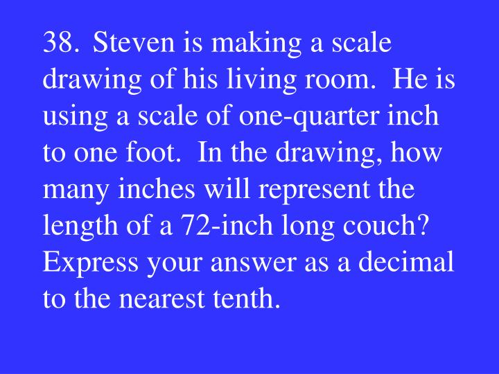 38.Steven is making a scale drawing of his living room.  He is using a scale of one-quarter inch to one foot.  In the drawing, how many inches will represent the length of a 72-inch long couch?  Express your answer as a decimal to the nearest tenth.