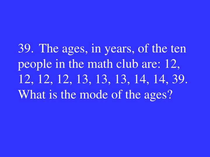 39.The ages, in years, of the ten people in the math club are: 12, 12, 12, 12, 13, 13, 13, 14, 14, 39.  What is the mode of the ages?