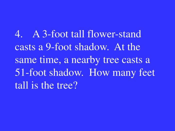 4.A 3-foot tall flower-stand casts a 9-foot shadow.  At the same time, a nearby tree casts a 51-foot shadow.  How many feet tall is the tree?
