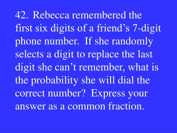 42.Rebecca remembered the first six digits of a friend's 7-digit phone number.  If she randomly selects a digit to replace the last digit she can't remember, what is the probability she will dial the correct number?  Express your answer as a common fraction.