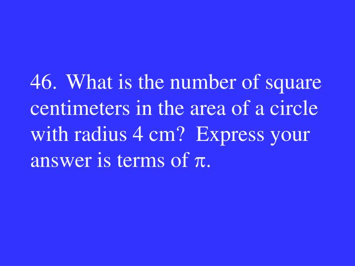 46.What is the number of square centimeters in the area of a circle with radius 4 cm?  Express your answer is terms of
