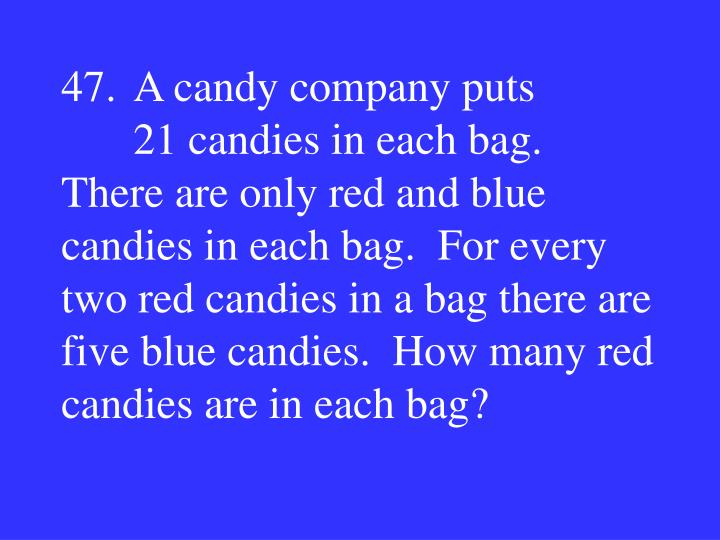 47.A candy company puts 21 candies in each bag.  There are only red and blue candies in each bag.  For every two red candies in a bag there are five blue candies.  How many red candies are in each bag?