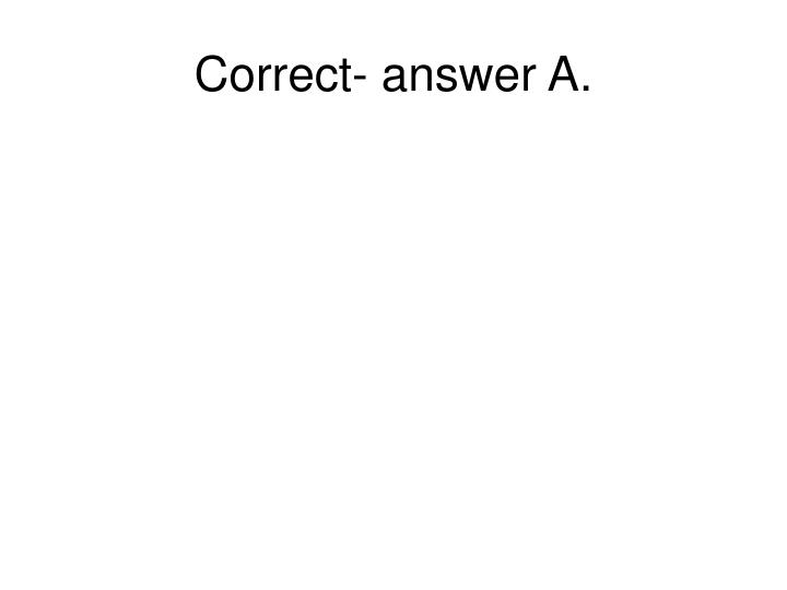 Correct- answer A.