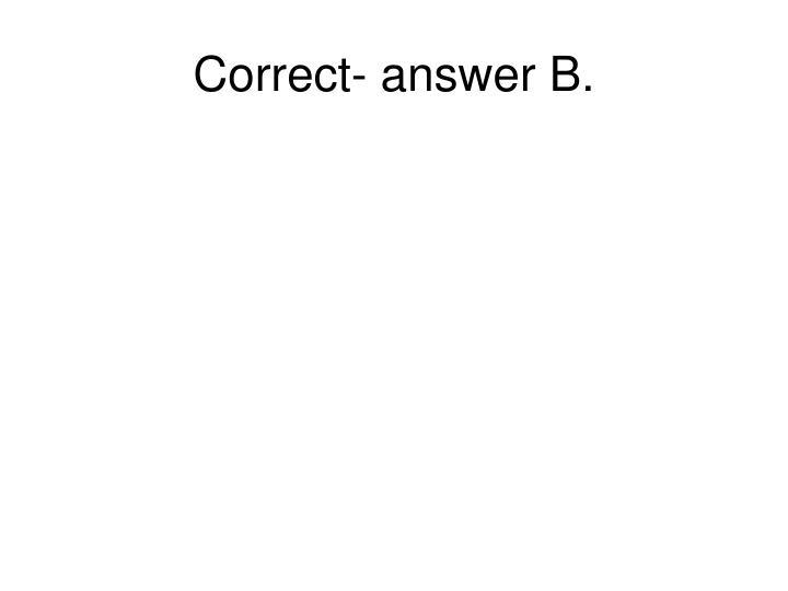 Correct- answer B.