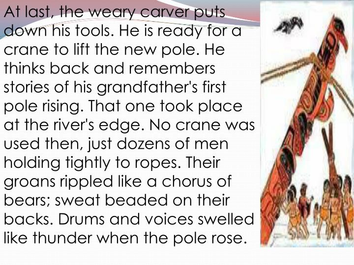 At last, the weary carver puts down his tools. He is ready for a crane to lift the new pole. He thinks back and remembers stories of his grandfather's first pole rising. That one took place at the river's edge. No crane was used then, just dozens of men holding tightly to ropes. Their groans rippled like a chorus of bears; sweat beaded on their backs. Drums and voices swelled like thunder when the pole rose.