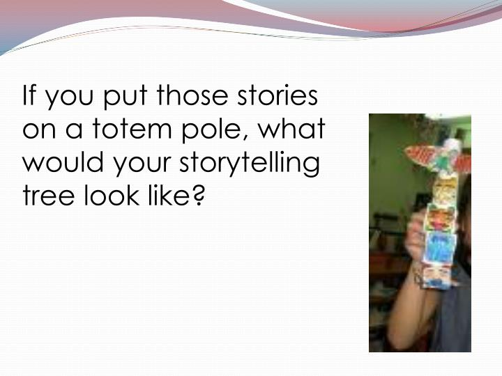 If you put those stories on a totem pole, what would your storytelling tree look like?