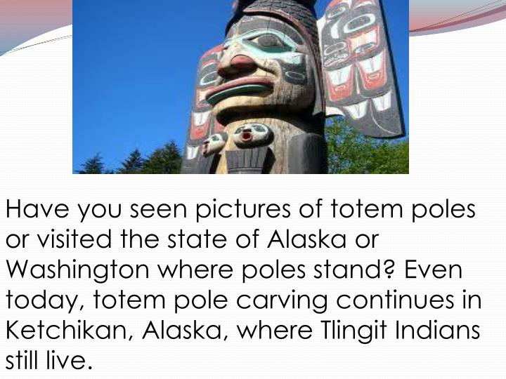 Have you seen pictures of totem poles or visited the state of Alaska or Washington where poles stand? Even today, totem pole carving continues in Ketchikan, Alaska, where Tlingit Indians still live.