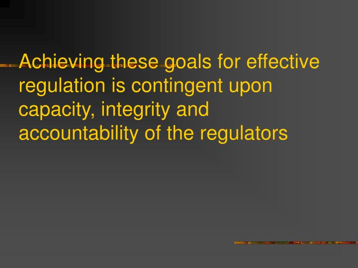 Achieving these goals for effective regulation is contingent upon capacity, integrity and  accountability of the regulators