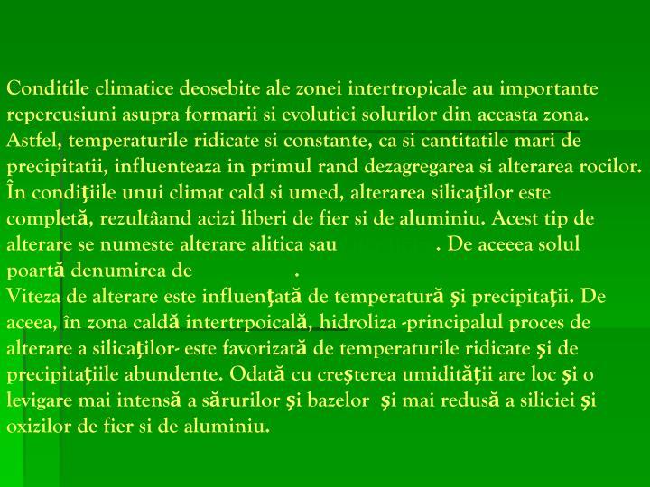 Conditile climatice deosebite ale zonei intertropicale au importante repercusiuni asupra formarii si evolutiei solurilor din aceasta zona. Astfel, temperaturile ridicate si constante, ca si cantitatile mari de precipitatii, influenteaza in primul rand dezagregarea si alterarea rocilor. În condiţiile unui climat cald si umed, alterarea silicaţilor este completă, rezult