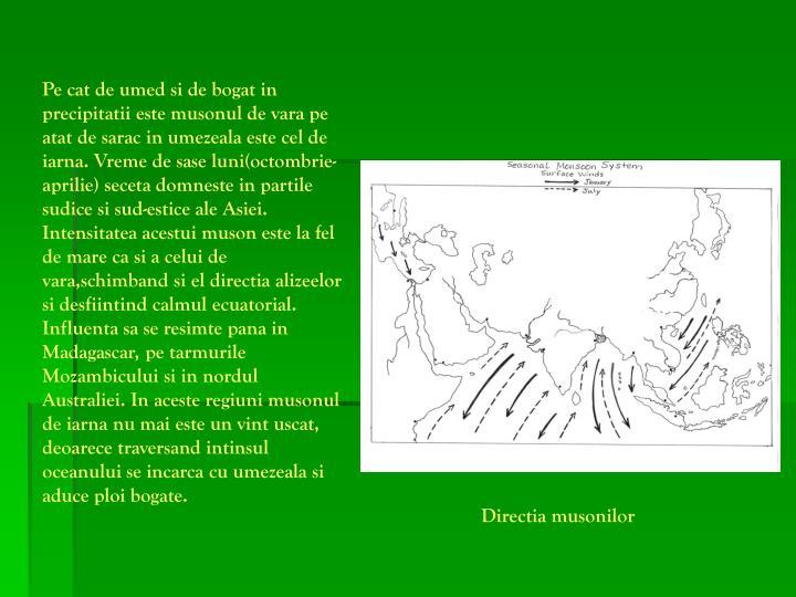 Pe cat de umed si de bogat in precipitatii este musonul de vara pe atat de sarac in umezeala este cel de iarna. Vreme de sase luni(octombrie-aprilie) seceta domneste in partile sudice si sud-estice ale Asiei. Intensitatea acestui muson este la fel de mare ca si a celui de vara,schimband si el directia alizeelor si desfiintind calmul ecuatorial. Influenta sa se resimte pana in Madagascar, pe tarmurile Mozambicului si in nordul Australiei. In aceste regiuni musonul de iarna nu mai este un vint uscat, deoarece traversand intinsul oceanului se incarca cu umezeala si aduce ploi bogate.