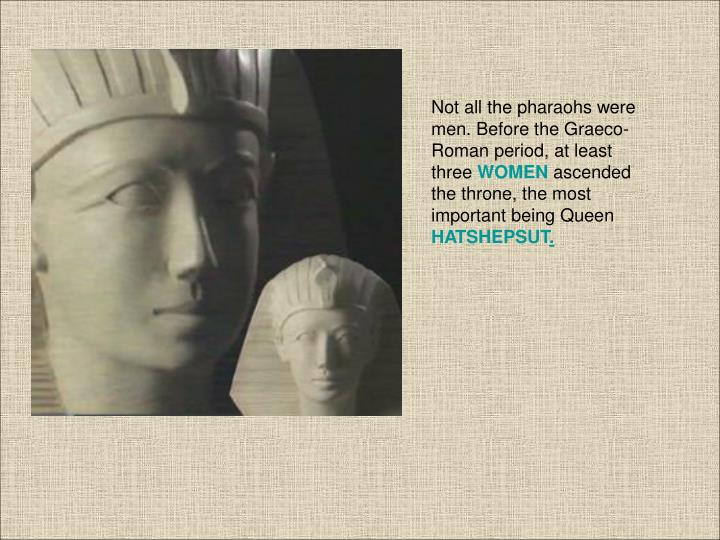 Not all the pharaohs were men. Before the Graeco-Roman period, at least three