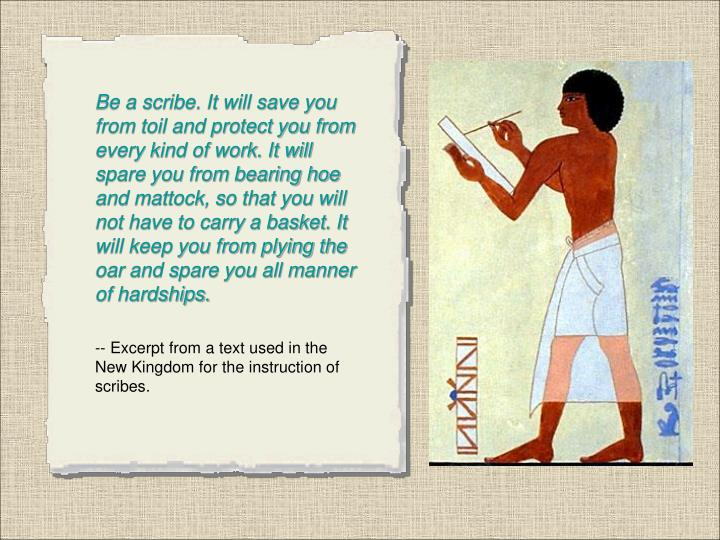 Be a scribe. It will save you from toil and protect you from every kind of work. It will spare you from bearing hoe and mattock, so that you will not have to carry a basket. It will keep you from plying the oar and spare you all manner of hardships.