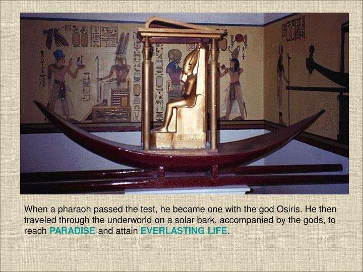 When a pharaoh passed the test, he became one with the god Osiris. He then traveled through the underworld on a solar bark, accompanied by the gods, to reach