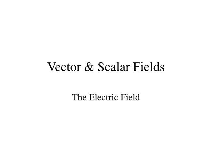 Vector & Scalar Fields